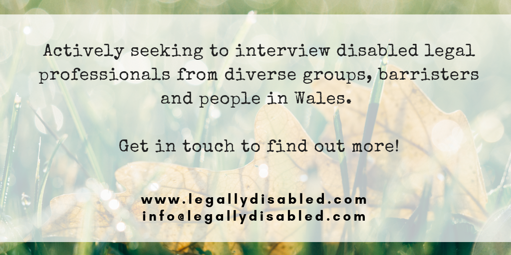 Actively seeking to interview disabled legal professionals from diverse groups, barristers and people in Wales.