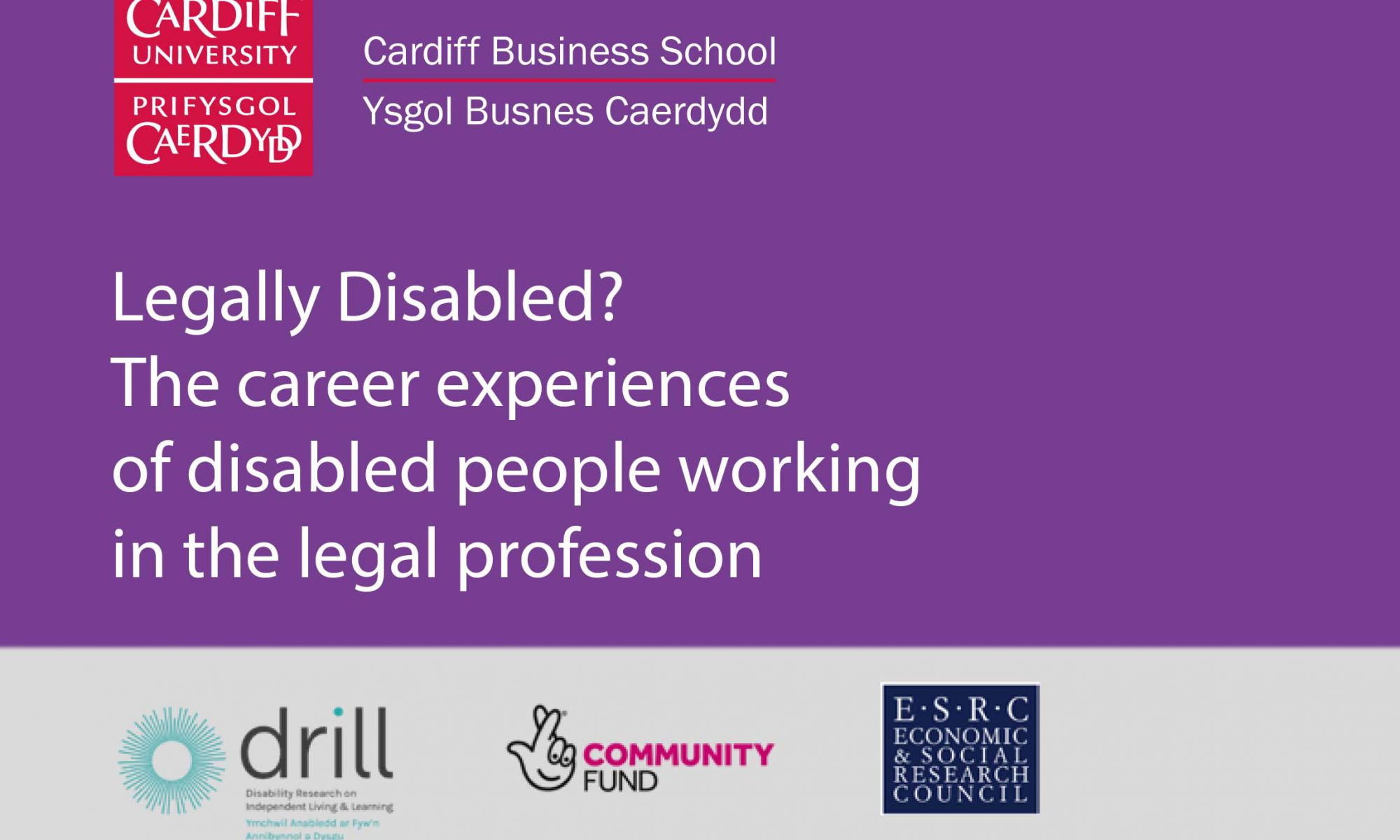 on a purple background the text reads legally disabled? the career experiences of disabled peopel working in the legal profession. with cardiff university and business school logos and DRILL, national lottery and ESRC logos.